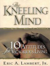The Kneeling Mind: 10 Attitudes for Victorious Living