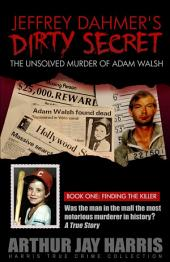 "The Unsolved ""Murder"" of Adam Walsh: Book One: Did Jeffrey Dahmer kidnap Adam Walsh? The cover-up behind the crime that launched ""America's Most Wanted"""