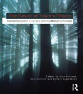 The Future of Trauma Theory: Contemporary Literary and Cultural Criticism
