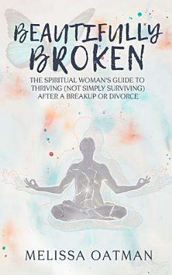 Beautifully Broken  The Spiritual Woman s Guide to Thriving  not Simply Surviving  After a Breakup or Divorce