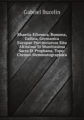 Rhaetia Ethrusca, Romana, Gallica, Germanica Europae Provinciarum Situ Altissima Et Munitissima Sacra Et Prophana, Topo-Chrono-Stemmatographica