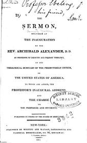 The Sermon Delivered at the Inauguration of the Rev. Archibald Alexander, as Professor of Didactic and Polemic Theology, in the Theological Seminary of the Presbyterian Church, in the United States of America: To which are Added, the Professor's Inaugural Address, and the Charge to the Professor and Students