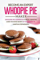 Become an Expert Whoopie Pie Maker - Whoopie Pie Cookbook for All Seasons