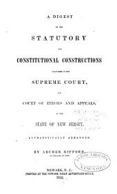 A digest of the statutory and constitutional constructions delivered in the Supreme Court, and Court of Errors and Appeals, of the state of New Jersey: alphabetically arranged
