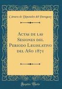 Actas De Las Sesiones Del Periodo Legislativo Del Ano 1871 Classic Reprint