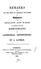 Remarks on the best means of increasing the number of bishoprics in England and Wales, in connexion with the remodeling of cathedral institutions. By a layman