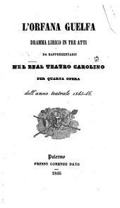L' orfana guelfa: dramma lirico in tre atti : da rappresentarsi nel Real Teatro Carolino per quarta opera dell'anno teatrale 1845 - 46