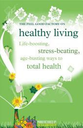 Healthy Living: Life-boosting, stress-beating, age-busting ways to total health