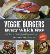 Veggie Burgers Every Which Way: Fresh, Flavorful and Healthy Vegan and Vegetarian Burgers—Plus Toppings, Sides, Buns and More