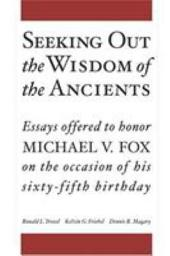 Seeking Out the Wisdom of the Ancients: Essays Offered to Honor Michael V. Fox on the Occasion of His Sixty-fifth Birthday