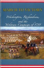 March to victory: Washington, Rochambeau, and the Yorktown Campaign of 1781