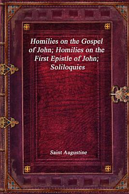 Homilies on the Gospel of John  Homilies on the First Epistle of John  Soliloquies