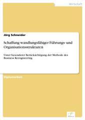 Schaffung wandlungsfähiger Führungs- und Organisationsstrukturen: Unter besonderer Berücksichtigung der Methode des Business Reengineering