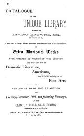 Catalogue of the Unique Library Formed by Irving Browne, Esq., of Troy, N.Y.: Containing the Most Extensive Collection of Extra Illustrated Works Ever Offered by Auction in this Country. And Specially Rich in Dramatic Literature, Americana and Works Relating to the Fine Arts