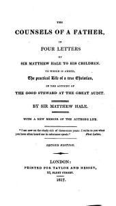The Counsels of a Father, in Four Letters of Sir Matthew Hale to His Children. To which is Added, The Practical Life of a True Christian ... With a New Memoir of the Author's Life ... Second Edition