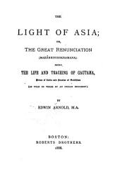 The Light of Asia, Or, The Great Renunciation (Mahâbhinishkramana): Being the Life and Teaching of Gautama, Prince of India and Founder of Buddhism (as Told in Verse by an Indian Buddhist)