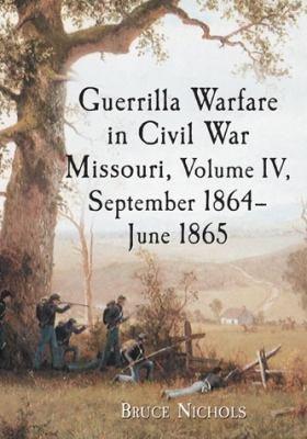 Guerrilla Warfare in Civil War Missouri  Volume IV  September 1864  June 1865 PDF