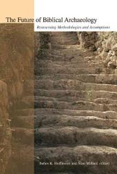 The Future of Biblical Archaeology: Reassessing Methodologies and Assumptions : the Proceedings of a Symposium, August 12-14, 2001 at Trinity International University