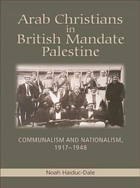 Arab Christians in British Mandate Palestine  Communalism and Nationalism  1917 1948 PDF