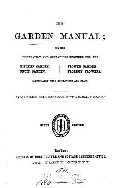 The garden manual  or  Practical instructions for the cultivation of all kinds of vegetables  fruits  and flowers  by the ed  and contributors of The Cottage gardener  G W  Johnson and others   PDF