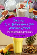 Delicious Anti - Inflammatory Diet Smoothie Recipes: Plant Based Ingredients