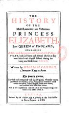 The History of the Most Renowned and Victorious Princess Elizabeth Late Queen of England ; Containing All the Most Important and Remarkable Passages of State, Both at Home and Abroad (so Far as They Were Linked with English Affairs) During Her Long and Properous Reign. Written by William Camden,... The Fourth Edition, Revised and Compared with the Original, Whereby Many Gross Faults are Amended, Several Periods Before Omitted are Added in Their Due Places,... with a New Alphabetical Index of All the Principal Things Contained in the History
