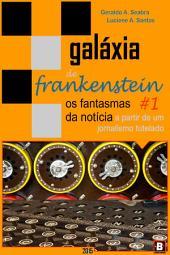 Galáxia de Frankenstein #1: os fantasmas da notícia a partir de um jornalismo tutelado