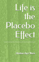 Life Is the Placebo Effect