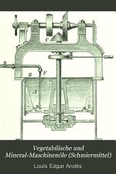 Vegetabilische und Mineral-Maschinenöle (Schmiermittel): deren Fabrikation, Raffinirung, Entsäuerung, Eigenschaften, und Verwendung