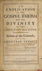 An Explication of the Gospel-Theism and the Divinity of the Christian Religion. Containing the true account of the system of the universe, and of the Christian Trinity, etc