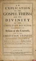 An Explication of the Gospel Theism and the Divinity of the Christian Religion  Containing the true account of the system of the universe  and of the Christian Trinity  etc PDF