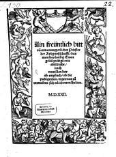 Ain freüntlich bitt vn[d] ermanung etlicher Priester der Aydgnoßschafft, das man das hailig Euangeliu[m] predige[n], nit abschlahe, noch vnwillen dar ab empfach, ob die predigenden, ergernus zu vermeiden sich eelich vermähelten