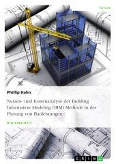 Nutzen- und Kostenanalyse der Building Information Modeling (BIM) Methode in der Planung von Bauleistungen