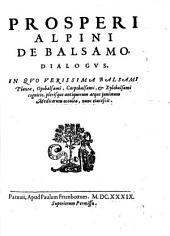 Prosperi Alpini De plantis Aegipty liber. Cum obseruationibus et notis Ioannis Veslingii ... accessit Alpini De balsamo liber: Prosperi Alpini De balsamo dialogus. In quo verissima balsami plantae, opobalsami, carpobalsami, & xylobalsami cognitio, plerisque antiquorum atque juniorum medicorum occulta, nunc elucescit, Volume 2