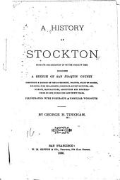A History of Stockton from Its Organization Up to the Present Time: Including a Sketch of San Joaquin County, Comprising a History of the Government, Politics, State of Society, Religion, Fire Department, Commerce, Secret Societies, Art, Science, Manufactures, Agriculture ... Within the Past Thirty Years ...