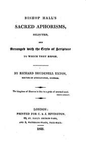 Bishop Hall's sacred aphorisms, selected, and arranged with the texts of Scripture to which they refer, by R.B. Exton