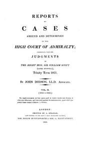 Reports of Cases Argued and Determined in the High Court of Admiralty: Commencing with the Judgments of Sir William Scott : Trinity Term 1811-[1822]