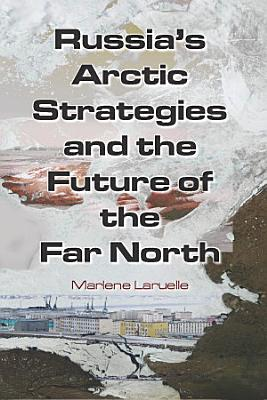 Russia s Arctic Strategies and the Future of the Far North PDF