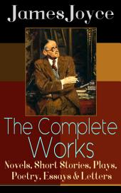 The Complete Works of James Joyce: Novels, Short Stories, Plays, Poetry, Essays & Letters: Ulysses, A Portrait of the Artist as a Young Man, Finnegan's Wake, Dubliners, The Cat and the Devil, Exiles, Chamber Music, Pomes Penyeach, Stephen Hero, Giacomo Joyce, Critical Writings & more
