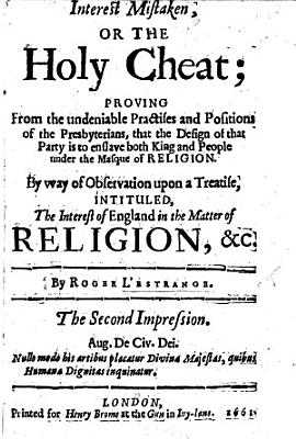 Interest mistaken  or the Holy Cheat  proving from the undeniable practises and positions of the Presbyterians  that the designe of that party is to enslave both King and People under the masque of religion  By way of observation upon a treatise  by J  Corbet  intituled the Interest of England in the Matter of Religion  etc  The second impression PDF