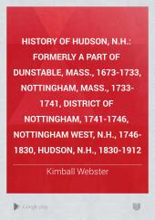 History of Hudson, N.H.: Formerly a Part of Dunstable, Mass., 1673-1733, Nottingham, Mass., 1733-1741, District of Nottingham, 1741-1746, Nottingham West, N.H., 1746-1830, Hudson, N.H., 1830-1912