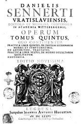 Danielis Sennerti Vratislauiensis, ... Operum in sex tomos diuisorum tomus primus \- sextus!: ..: Danielis Sennerti ... Tomus quintus, quo continentur Practicae liber quintus, de partium externarum morbis et symptomatibus. De arthritide, tractatus. Practicae liber sextus, de morbis occultarum qualitatum. Exoterica, Volume 5