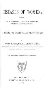 Diseases of Women: Including Their Pathology, Causation, Symptoms, Diagnosis, and Treatment: A Manual for Students and Practitioners