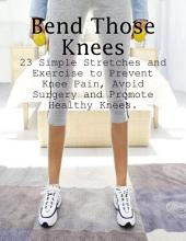 Bend Those Knees - 23 Simple Stretches and Exercises to Prevent Knee Pain, Avoid Surgery and Promote Healthy Knees