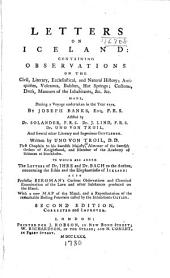 Letters on Iceland: containing observations on the civil, literary, ecclesiastical, and natural history; antiquities, volcanos, basaltes, hot springs, customs, dress, manners of the inhabitants, &c. &c., made, during a voyage undertaken in the year 1772, by Joseph Banks, assisted by Dr. Solander, Dr. J. Lind, Dr. Uno von Troil, and several other literary and ingenious gentlemen