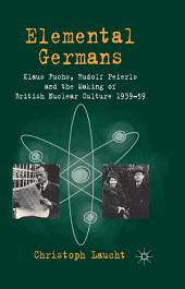 Elemental Germans: Klaus Fuchs, Rudolf Peierls and the Making of British Nuclear Culture 1939-59