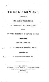 Three Sermons Preached by Mr. John Wilkinson: The First at the Friends' Meeting House, Liverpool, and the Other Two at the Friends' Meeting House, Manchester, in November and December, 1834