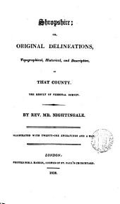 Shropshire; or, Original delineations, topographical, historical and descriptive of that county
