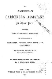 The American Gardener's Assistant: In Three Parts. Containing Complete Practical Directions for the Cultivation of Vegetables, Flowers, Fruit Trees and Grape-vines