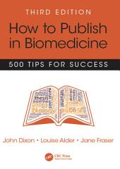 How to Publish in Biomedicine: 500 Tips for Success, Third Edition, Edition 3